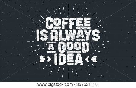Coffee. Poster With Hand Drawn Lettering Coffee - Is Always A Good Idea. Sunburst Hand Drawn Vintage
