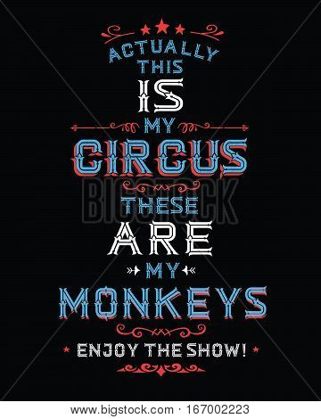 Actually this IS my circus these ARE my monkeys, Enjoy the Show! Vintage typography poster with design ornaments and accents in red and blue on black background