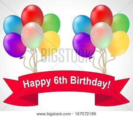 Happy Sixth Birthday Meaning 6Th Party Celebration 3D Illustration
