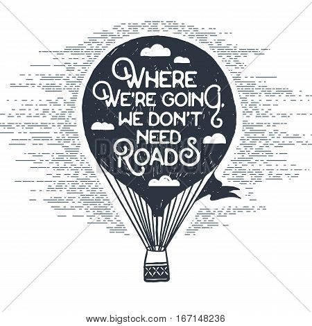 Hand drawn textured vintage label with hot air balloon vector illustration and inspirational lettering. Where we're going we don't need roads.