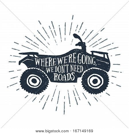 Hand drawn textured vintage label with a quad bike vector illustration and inspirational lettering. Where we're going we don't need roads.