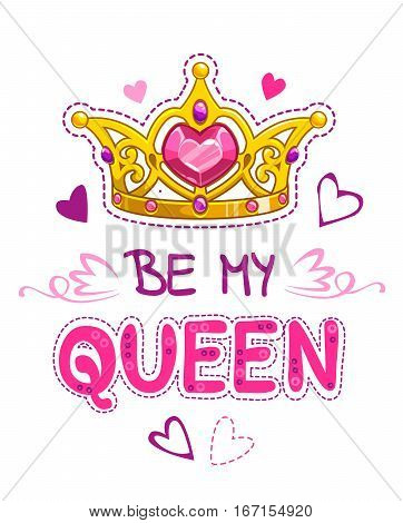 Be my queen. Cute girlish vector design template with crown, hearts and slogan on white background. T shirt print element.