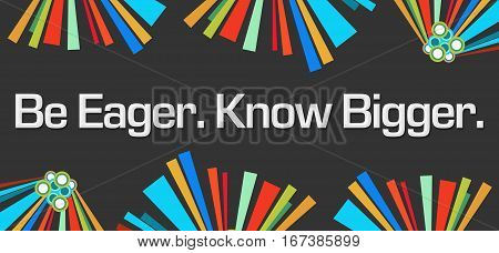 Be eager know bigger text written over dark black colorful background.