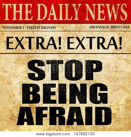 stop being afraid, newspaper article text