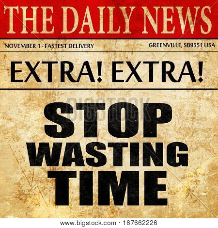 stop wasting time, newspaper article text