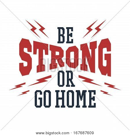 Inspirational red and black vector lettering on white background. Be strong or go home.