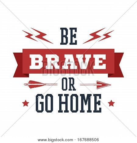 Inspirational red and black vector lettering on white background. Be brave or go home.