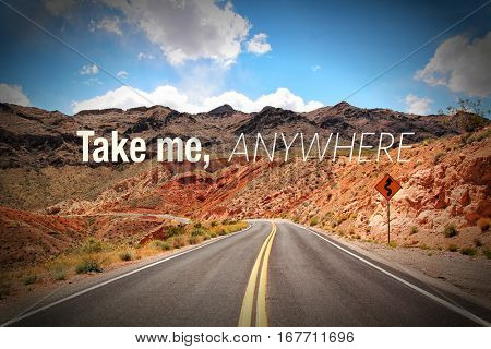Inspirational quote Take me, anywhere on picture of a road going to the desert in Arizona, USA