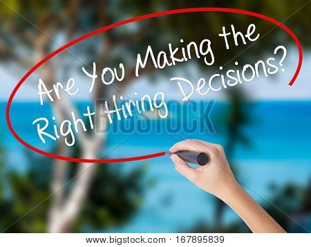 Woman Hand Writing Are You Making The Right Hiring Decisions? With Black Marker On Visual Screen