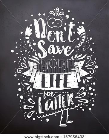 Black chalkboard with text Do not save your life for latter. Lifestyle quote. Monochrome style. Can be used as poster, banner, brochure, flyer. Vector illustration