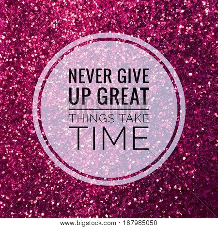 Never give up great things take time, motivational quote on shiny pink glitter background