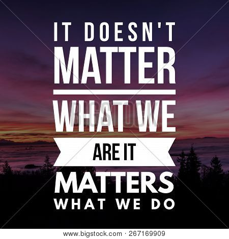 Inspirational Quotes It Doesn't Matter What We Are It Matters What We Do