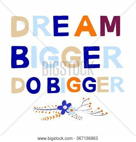 Dream Bigger Do Bigger Motivational Phrase In A Flat Childish Style. Quote For Motivation. Cartoon V