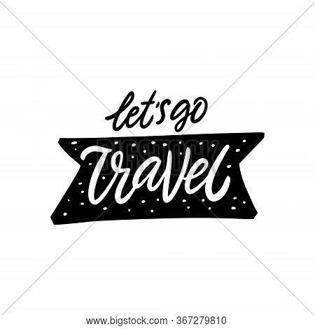 Lets Go Travel. Hand Written Lettering Phrase. Black Color Vector Illustration. Isolated On White Ba