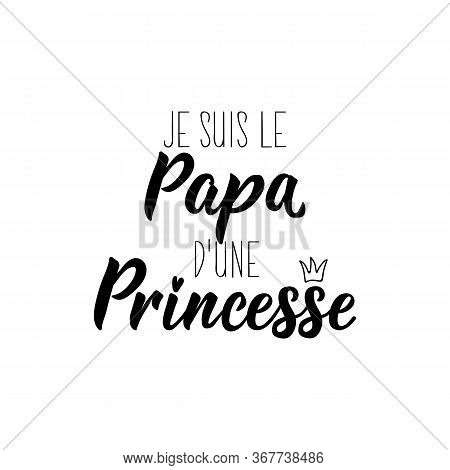 I Am The Dad Of A Princess In French. Ink Illustration. Modern Brush Calligraphy. Can Be Used For Pr