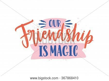 Our Friendship Is Magic Colorful Handwritten Phrase. Calligraphic Quote With Colored Paint Drops And