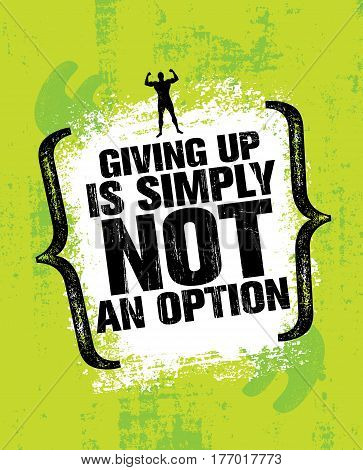 Giving Up Is Simply Not An Option. Sport Inspiring Workout and Fitness Gym Motivation Quote Illustration. Rough Creative Vector Typography Grunge Wall Poster Concept