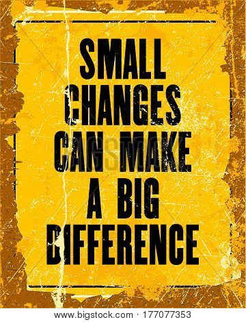 Inspiring motivation quote with text Small Changes Can Make a Big Difference. Vector typography poster design concept. Distressed old metal sign texture.