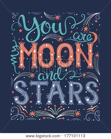 Vector hand drawn vintage illustration with hand-lettering. You are my moon and stars. Inspirational quote. This illustration can be used as a print on t shirts and bags, stationary or as a poster.