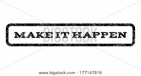 Make It Happen watermark stamp. Text caption inside rounded rectangle frame with grunge design style. Rubber seal stamp with dirty texture. Vector black ink imprint on a white background.