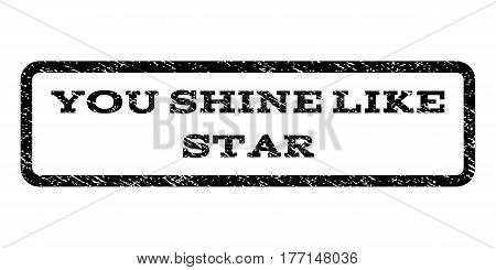 You Shine Like Star watermark stamp. Text caption inside rounded rectangle frame with grunge design style. Rubber seal stamp with dust texture. Vector black ink imprint on a white background.