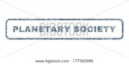 Planetary Society text textile seal stamp watermark. Blue jeans fabric vectorized texture. Vector caption inside rounded rectangular shape. Rubber sticker with fiber textile structure.