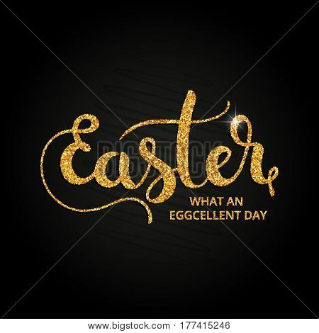 Easter. What an eggcelent day golden handwritten lettering. Modern vector hand drawn calligraphy made of abstract spangles over black background for your poster postcard or greeting card design