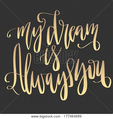 'My dream is always you' - modern lettering quote. Vector hand written gold ink calligraphy phrase isolated on a black background