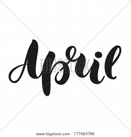 Hand lettered inspirational text April. Hand brushed ink lettering. Modern brush calligraphy isolated on white. Vector illustration, for web design, post cards, greeting, calendar.