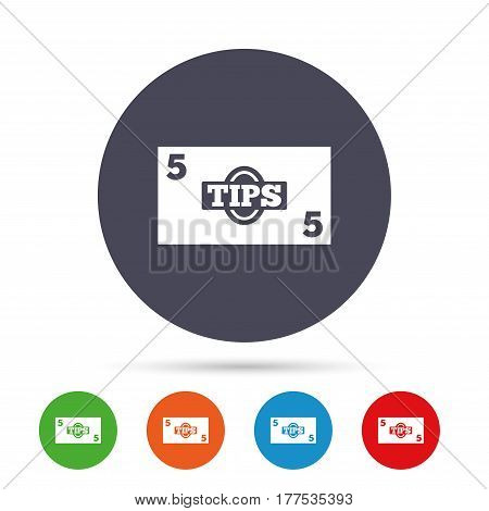 Tips sign icon. Cash money symbol. Paper money. Round colourful buttons with flat icons. Vector