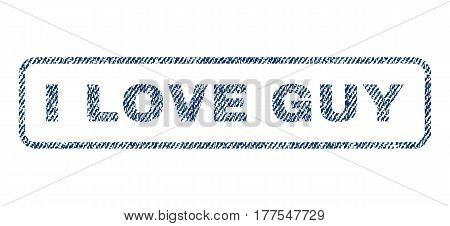 I Love Guy text textile seal stamp watermark. Blue jeans fabric vectorized texture. Vector caption inside rounded rectangular banner. Rubber emblem with fiber textile structure.