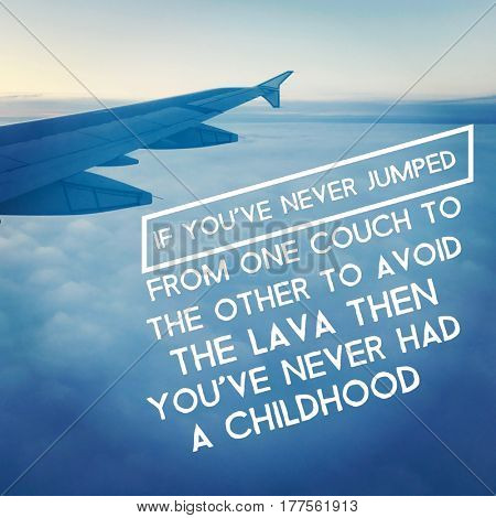Quote - Of you never jumped from one couch to the other to aviod the lava then you've never had a childhood