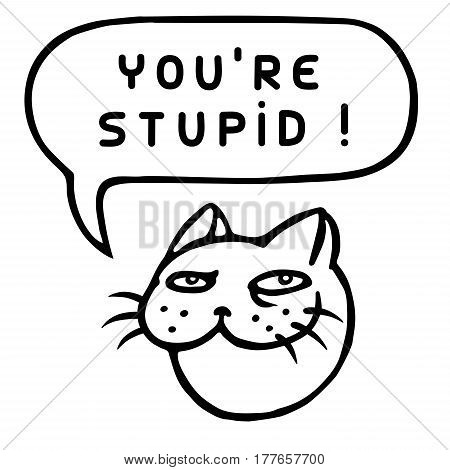 You're Stupid! Cartoon Cat Head. Speech Bubble. Vector Illustration. Funny cool emoticon character. Contour freehand digital drawing cute character. Cheerful pet for web icons and shirt.
