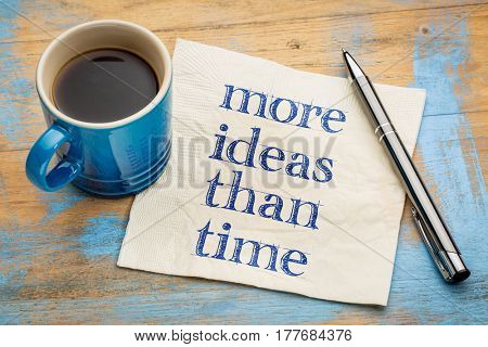 More ideas than time - creativity concept - handwriting on a napkin with a cup of espresso coffee