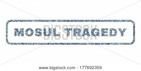 Mosul Tragedy text textile seal stamp watermark. Blue jeans fabric vectorized texture. Vector tag inside rounded rectangular banner. Rubber sign with fiber textile structure.