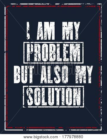 Inspiring motivation quote with text I Am My Problem But Also My Solution . Vector typography poster design concept. Distressed old metal sign texture.