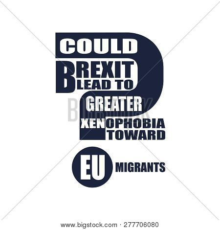 United Kingdom exit from European Union relative image. Brexit named politic process. Referendum theme. Could brexit lead to to greater xenophobia toward EU migrants question poster