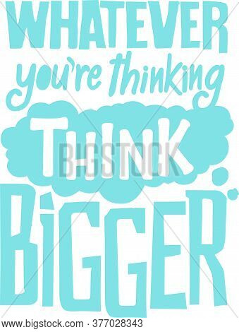 Whatever You Are Thinking Think Bigger. This Sentence Has A Very Deep Meaning This Quote Is Very Mot
