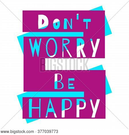 Don't Worry Be Happy. Positive Motivational Quote. Modern Lettering. Inspirational Phrase. Typograph