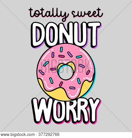Totally Sweet, Donut Worry Text, Illustration Of A Donut With Sprinkles, Slogan Print Vector