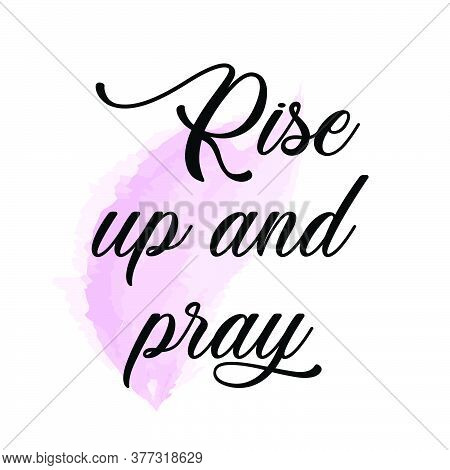 Rise Up And Pray,  Bible Verse, Typography For Print Or Use As Poster, Card, Flyer, Banner Or T Shir