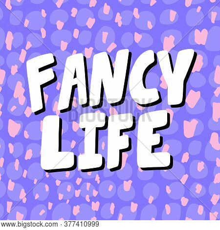 Fancy Life. Cartoon Illustration Fashion Phrase. Cute Trendy Style Design Font. Vintage Vector Hand