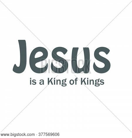 Jesus Is A King Of Kings , Typography For Print Or Use As Poster, Card, Flyer Or T Shirt