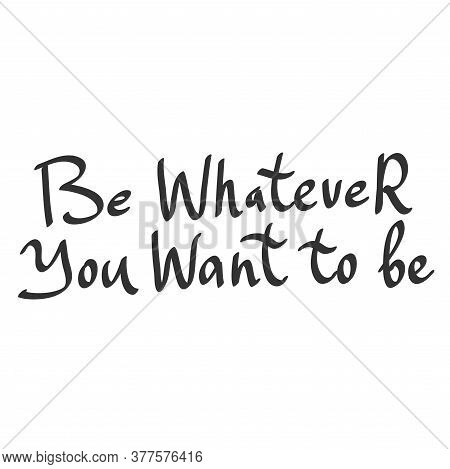 Be Whatever You Want To Be. Sticker Quote For Decoration Design. Graphic Element Vector Background I