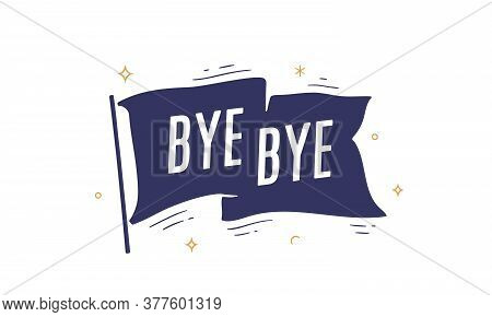 Bye Bye. Flag Grahpic. Old Vintage Trendy Flag With Text Bye Bye. Vintage Banner With Ribbon Flag, G