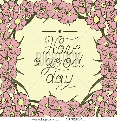 Greeting card with lettering Have a good day. Floral background. Poster.