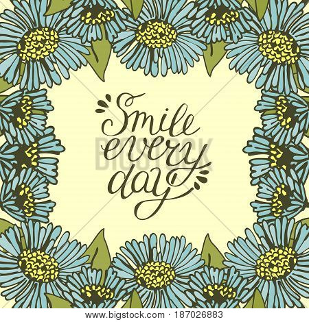 Greeting card with lettering Smile every day. Floral background. Poster. Feeling.