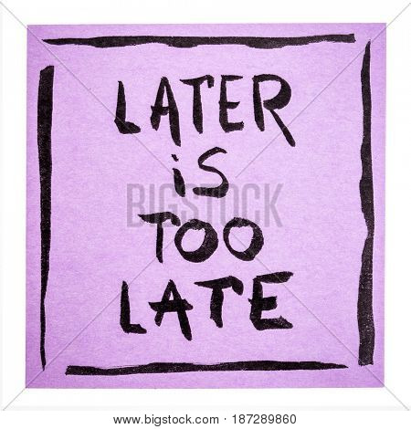 Later is too late - motivational handwriting on an isolated sticky note