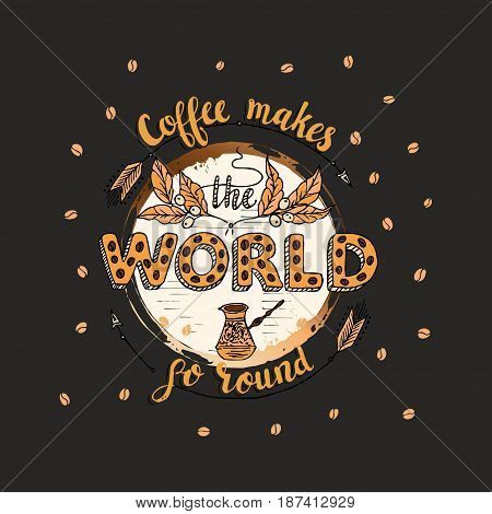 Handdrawn COFFEE lettering poster with imprint of a coffee mug. Coffee makes the world qo round.