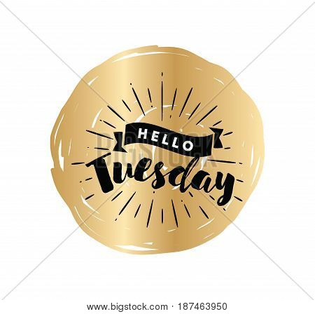 Hello Tuesday. Inspirational quote. Typography for calendar or poster, invitation, greeting card or t-shirt. Vector lettering, calligraphy design. Text background